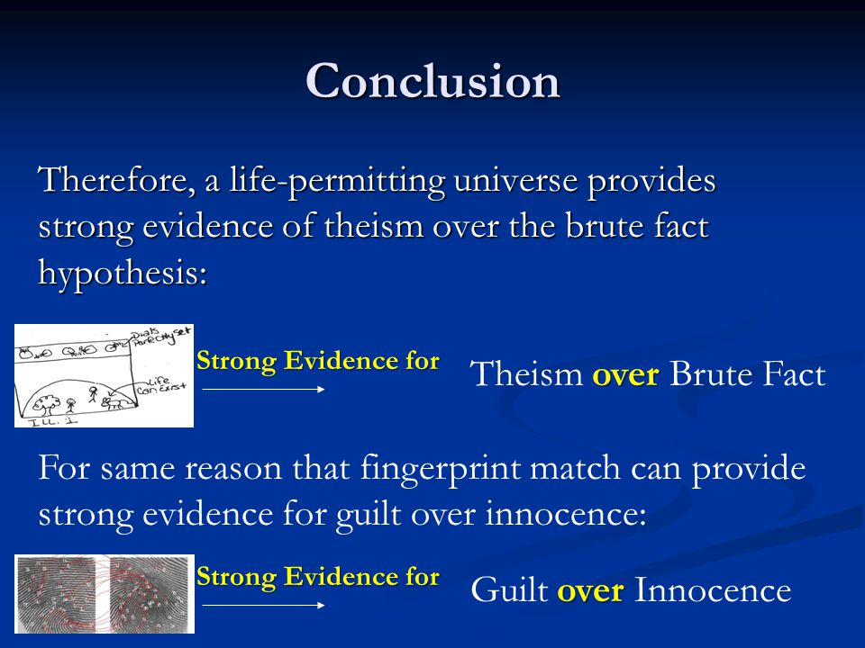 Conclusion Therefore, a life-permitting universe provides strong evidence of theism over the brute fact hypothesis:
