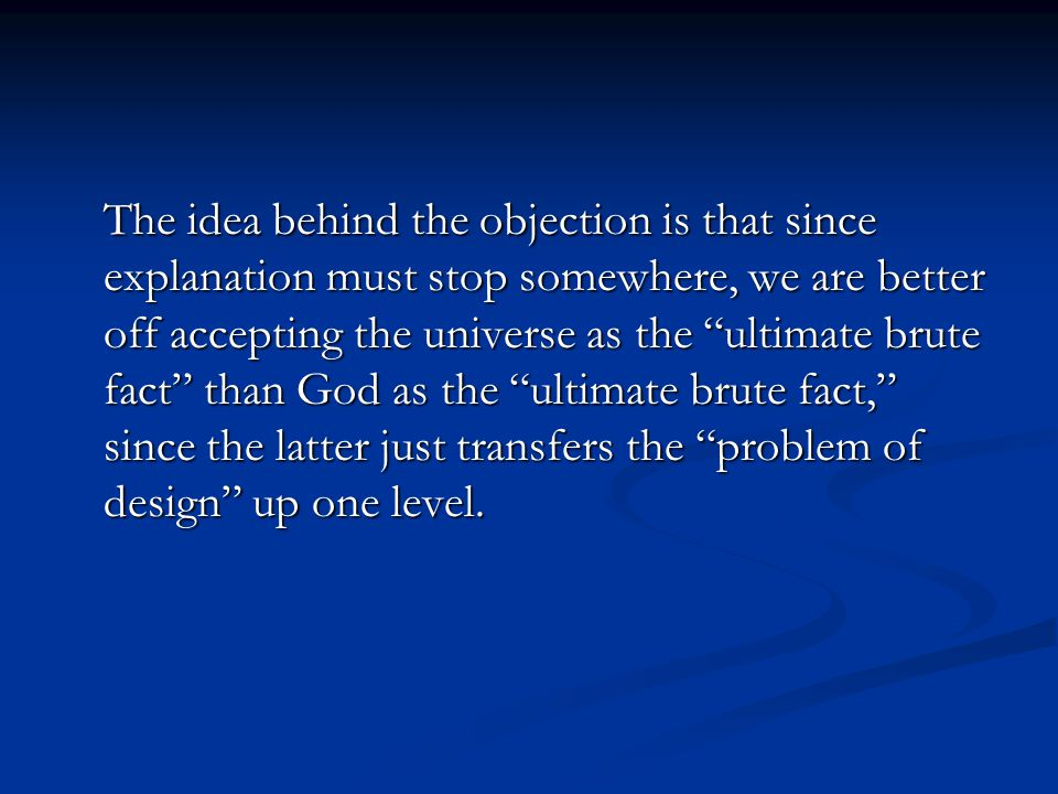The idea behind the objection is that since explanation must stop somewhere, we are better off accepting the universe as the ultimate brute fact than God as the ultimate brute fact, since the latter just transfers the problem of design up one level.