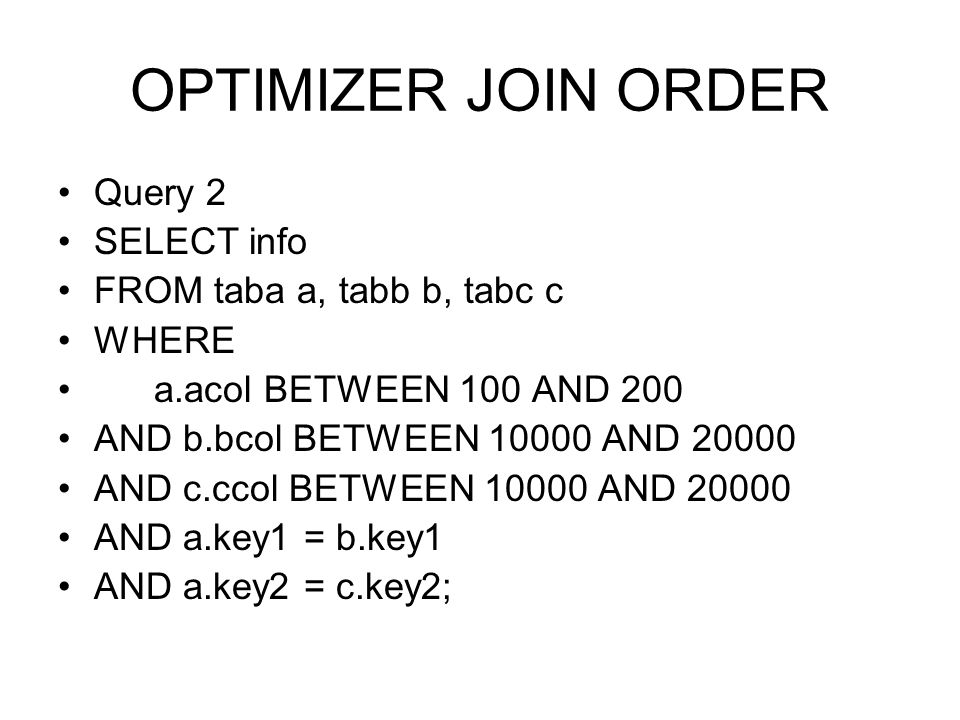 OPTIMIZER JOIN ORDER Query 2 SELECT info FROM taba a, tabb b, tabc c