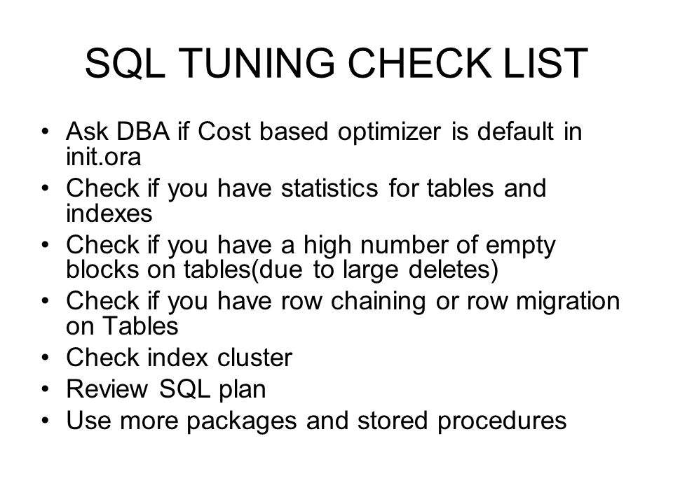 SQL TUNING CHECK LIST Ask DBA if Cost based optimizer is default in init.ora. Check if you have statistics for tables and indexes.
