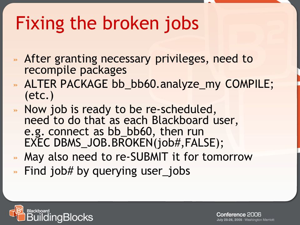 Fixing the broken jobs After granting necessary privileges, need to recompile packages. ALTER PACKAGE bb_bb60.analyze_my COMPILE; (etc.)