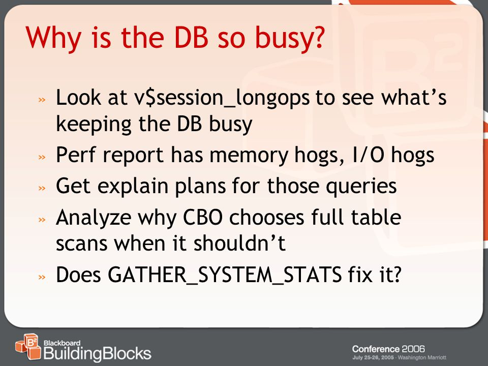 Why is the DB so busy Look at v$session_longops to see what's keeping the DB busy. Perf report has memory hogs, I/O hogs.