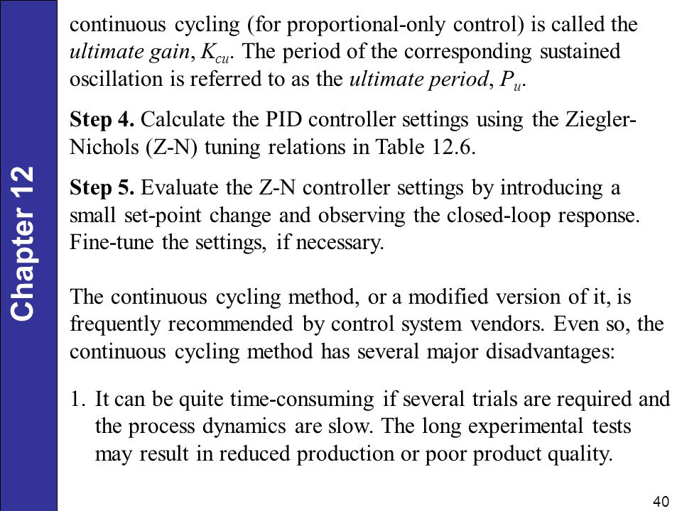 continuous cycling (for proportional-only control) is called the ultimate gain, Kcu. The period of the corresponding sustained oscillation is referred to as the ultimate period, Pu.