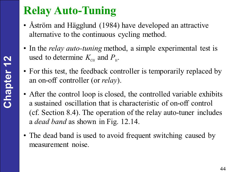 Relay Auto-Tuning Åström and Hägglund (1984) have developed an attractive alternative to the continuous cycling method.