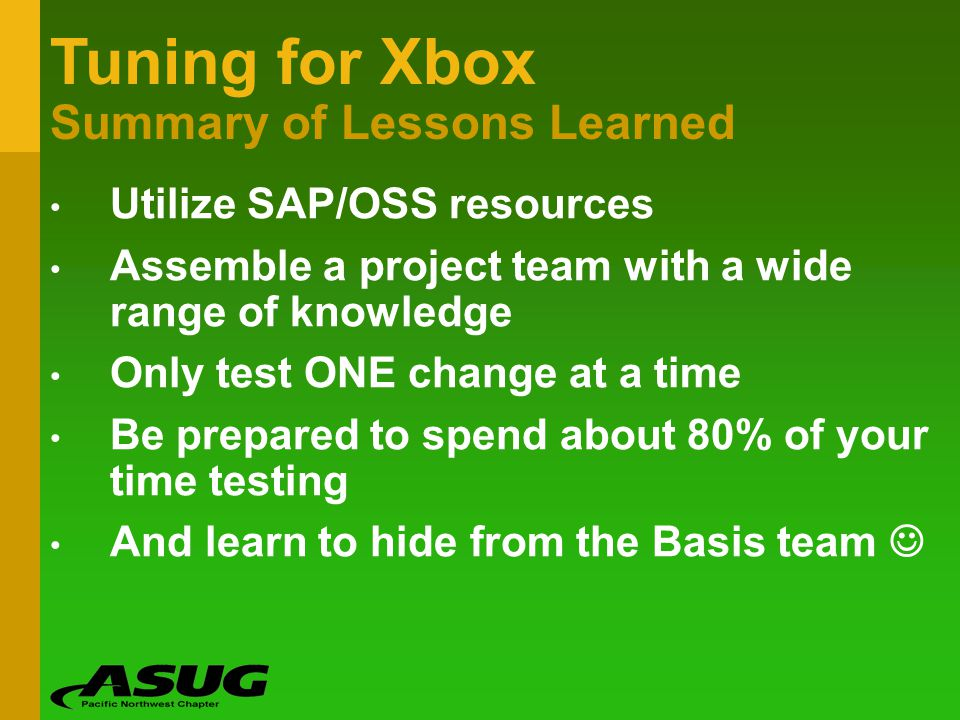 Tuning for Xbox Summary of Lessons Learned Utilize SAP/OSS resources