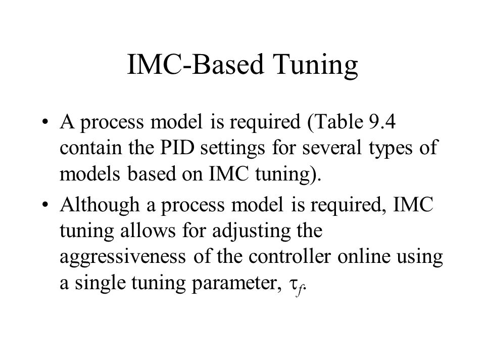 IMC-Based Tuning A process model is required (Table 9.4 contain the PID settings for several types of models based on IMC tuning).