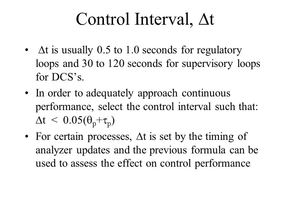 Control Interval, Dt Dt is usually 0.5 to 1.0 seconds for regulatory loops and 30 to 120 seconds for supervisory loops for DCS's.