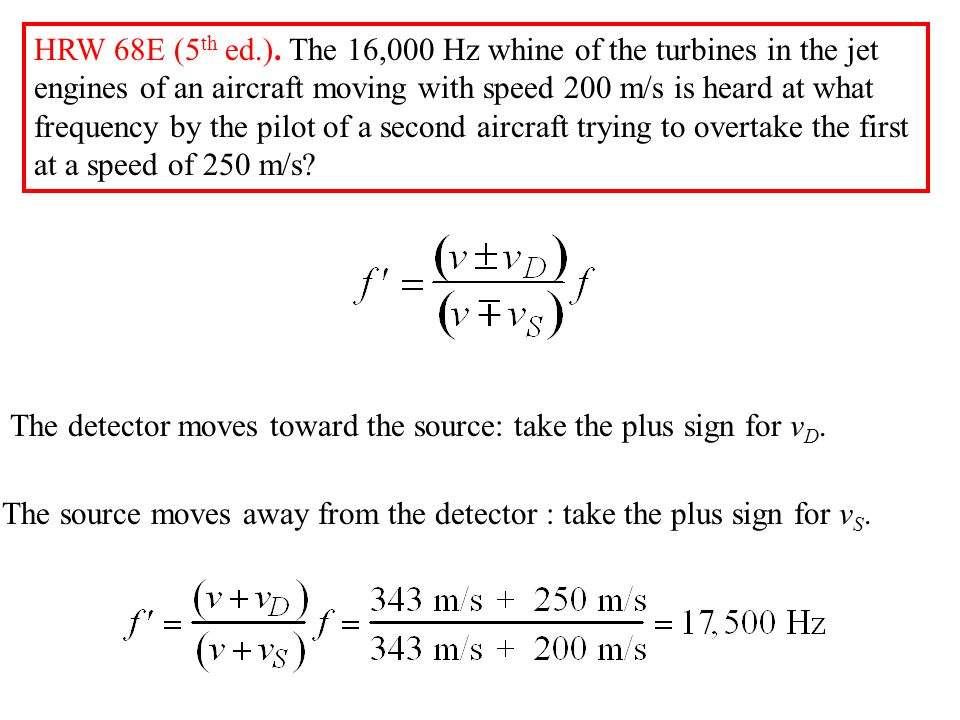 HRW 68E (5th ed.). The 16,000 Hz whine of the turbines in the jet engines of an aircraft moving with speed 200 m/s is heard at what frequency by the pilot of a second aircraft trying to overtake the first at a speed of 250 m/s