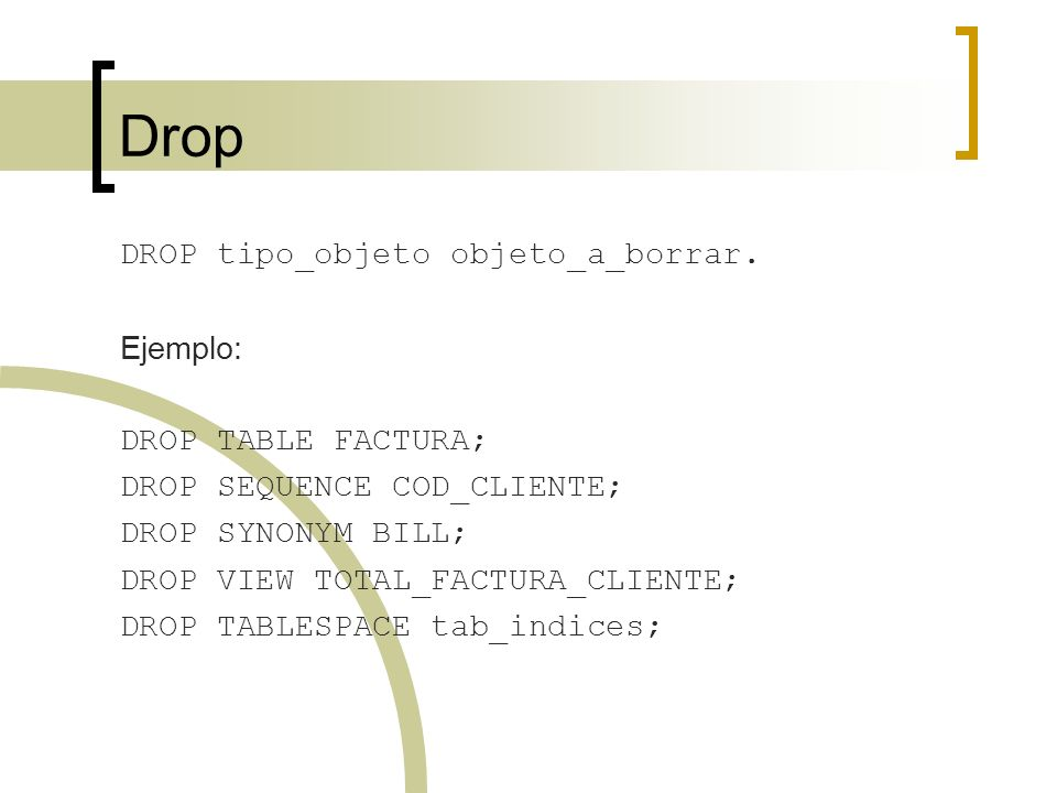 Drop DROP tipo_objeto objeto_a_borrar. Ejemplo: DROP TABLE FACTURA;