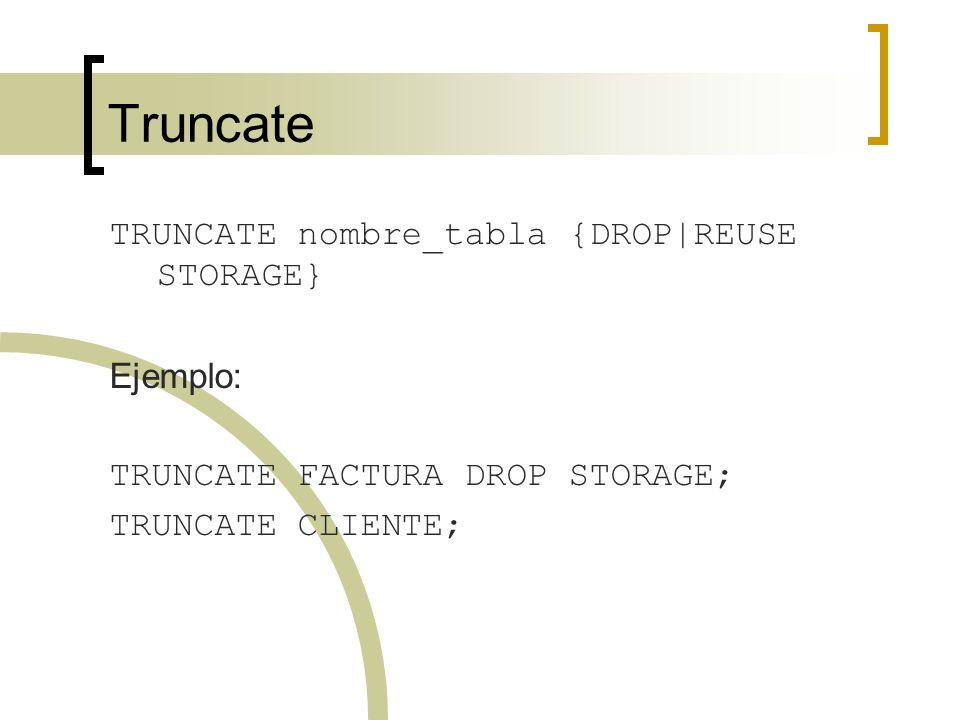 Truncate TRUNCATE nombre_tabla {DROP|REUSE STORAGE} Ejemplo: