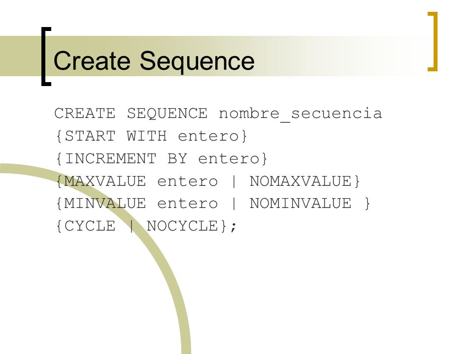 Create Sequence CREATE SEQUENCE nombre_secuencia {START WITH entero}