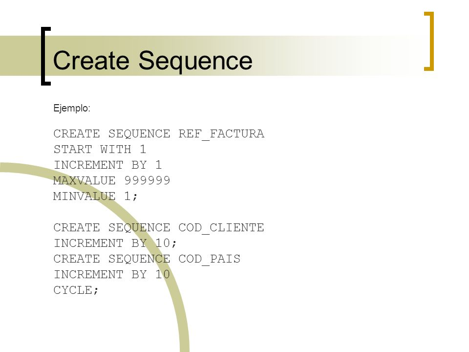 Create Sequence CREATE SEQUENCE REF_FACTURA START WITH 1