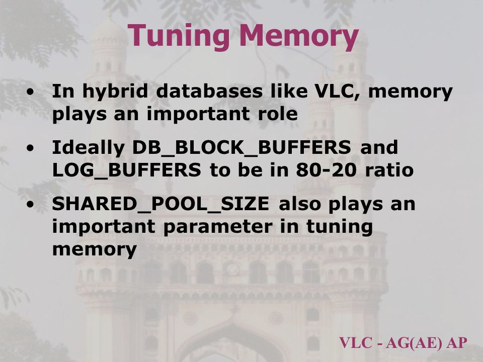 Tuning Memory In hybrid databases like VLC, memory plays an important role. Ideally DB_BLOCK_BUFFERS and LOG_BUFFERS to be in 80-20 ratio.