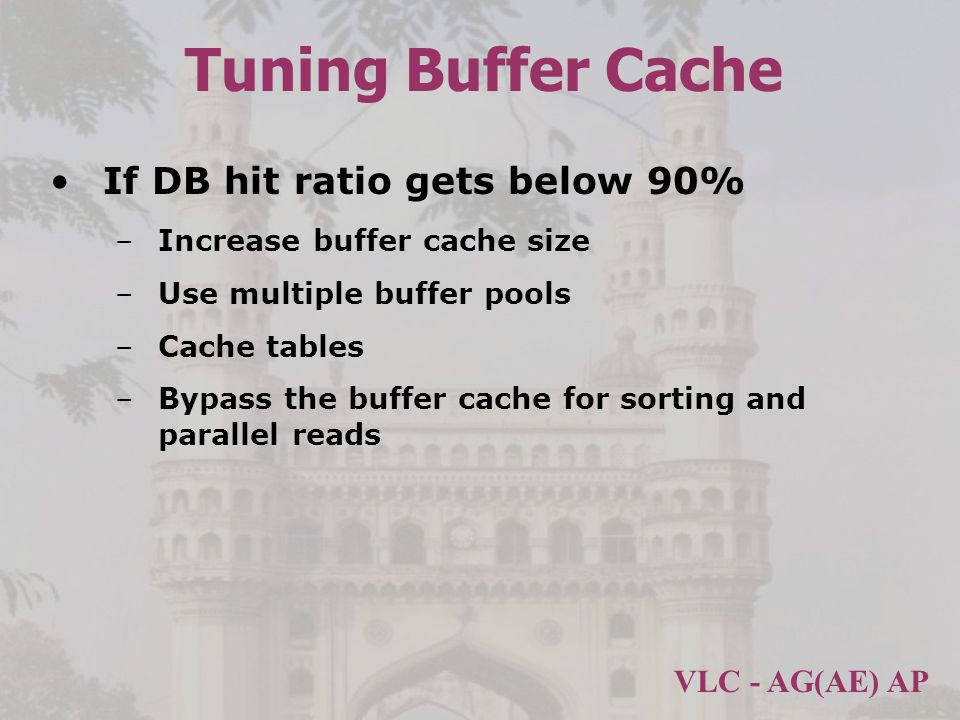 Tuning Buffer Cache If DB hit ratio gets below 90%