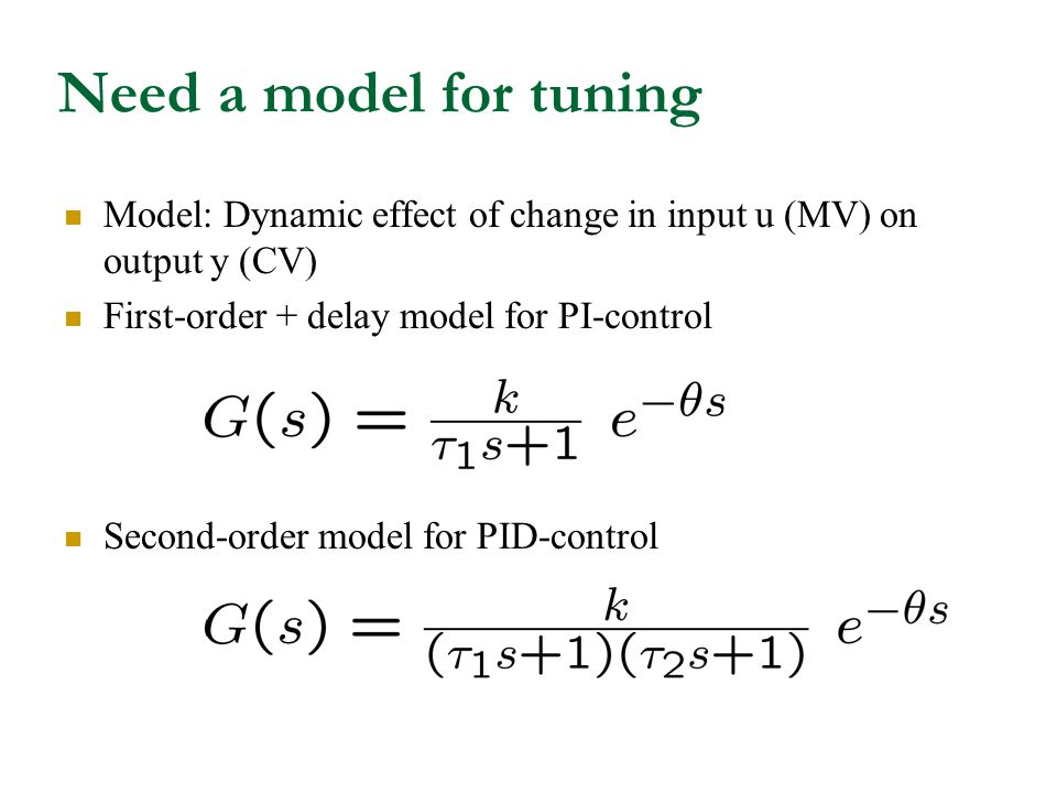 Need a model for tuning Model: Dynamic effect of change in input u (MV) on output y (CV) First-order + delay model for PI-control.