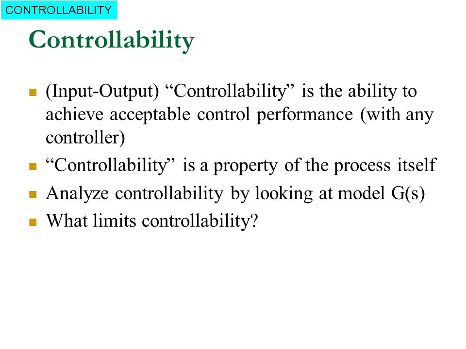 CONTROLLABILITY Controllability. (Input-Output) Controllability is the ability to achieve acceptable control performance (with any controller)