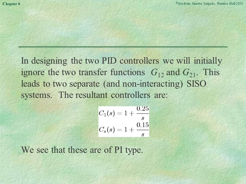 In designing the two PID controllers we will initially ignore the two transfer functions G12 and G21. This leads to two separate (and non-interacting) SISO systems. The resultant controllers are: