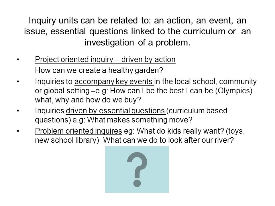 Inquiry units can be related to: an action, an event, an issue, essential questions linked to the curriculum or an investigation of a problem.