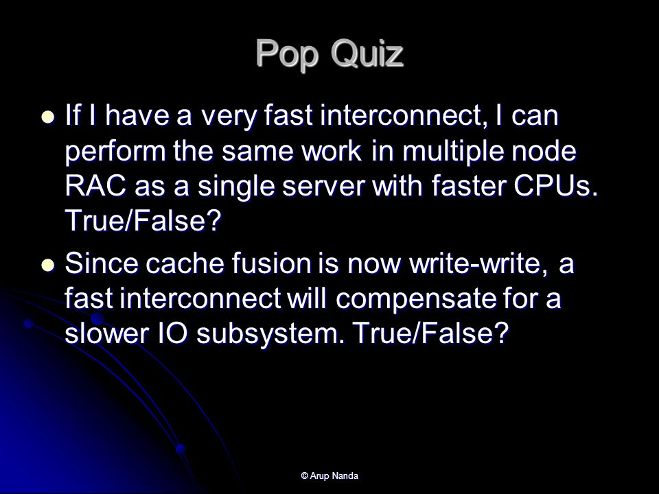 Pop Quiz If I have a very fast interconnect, I can perform the same work in multiple node RAC as a single server with faster CPUs. True/False
