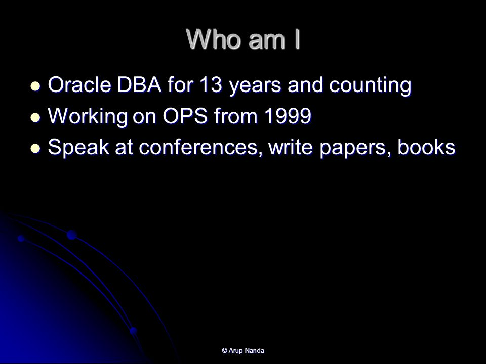 Who am I Oracle DBA for 13 years and counting Working on OPS from 1999