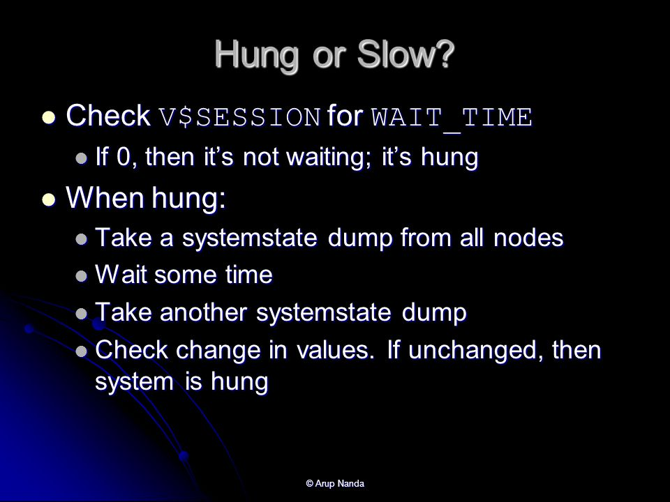 Hung or Slow Check V$SESSION for WAIT_TIME When hung: