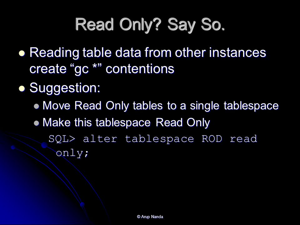 Read Only Say So. Reading table data from other instances create gc * contentions. Suggestion: Move Read Only tables to a single tablespace.