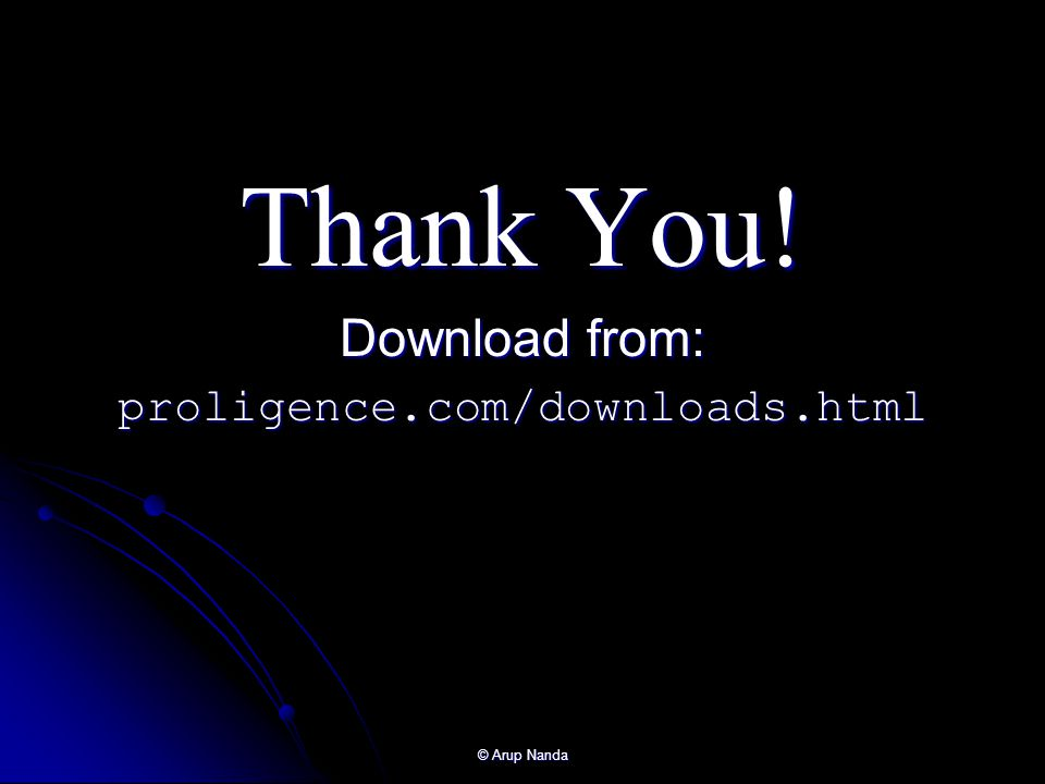 Thank You! Download from: proligence.com/downloads.html © Arup Nanda
