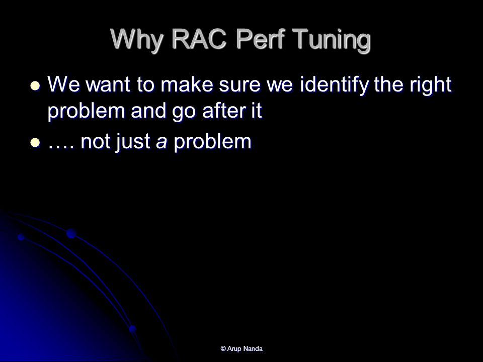 Why RAC Perf Tuning We want to make sure we identify the right problem and go after it. …. not just a problem.