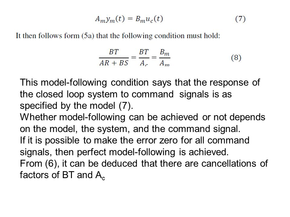 This model-following condition says that the response of the closed loop system to command signals is as specified by the model (7).