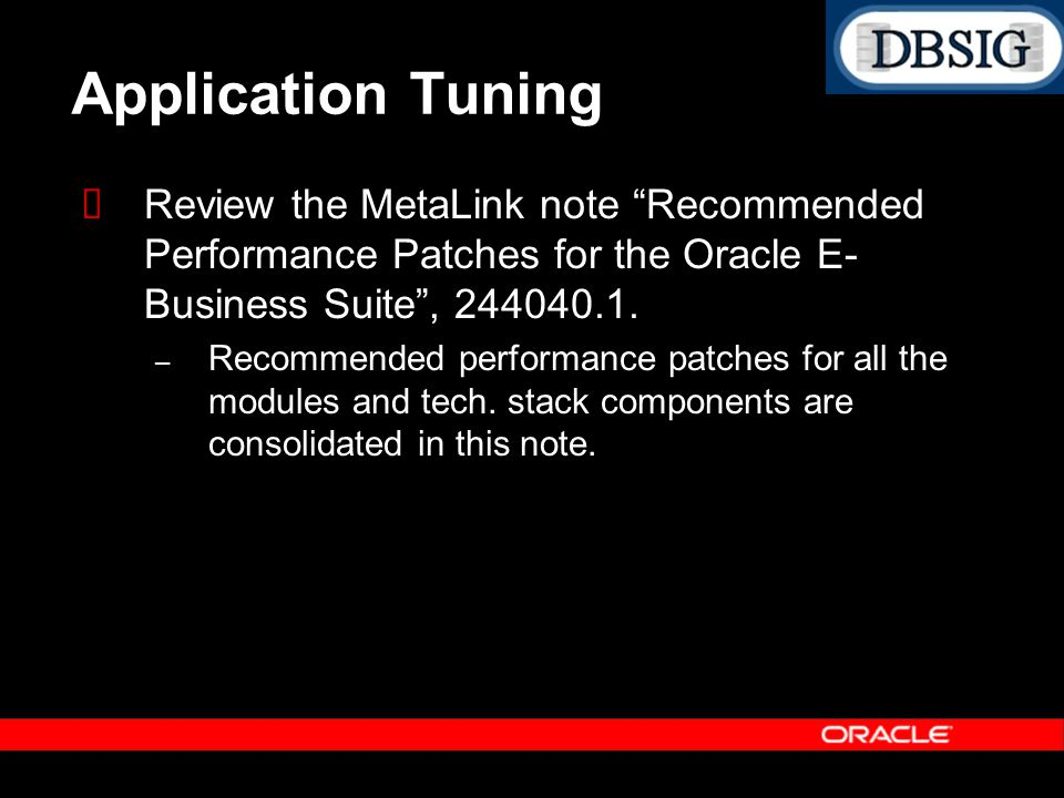 Application Tuning Review the MetaLink note Recommended Performance Patches for the Oracle E-Business Suite , 244040.1.