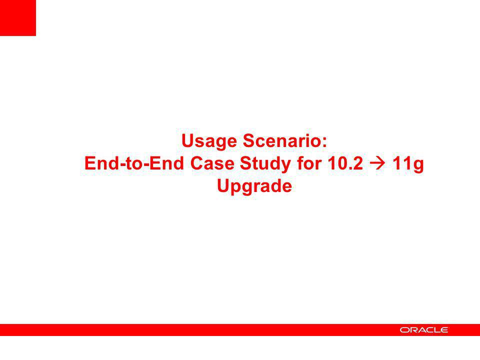 Usage Scenario: End-to-End Case Study for 10.2  11g Upgrade