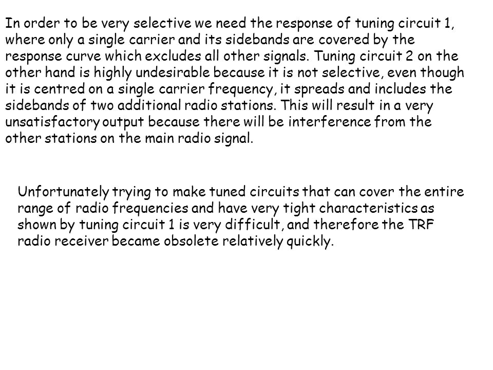 In order to be very selective we need the response of tuning circuit 1, where only a single carrier and its sidebands are covered by the response curve which excludes all other signals. Tuning circuit 2 on the other hand is highly undesirable because it is not selective, even though it is centred on a single carrier frequency, it spreads and includes the sidebands of two additional radio stations. This will result in a very unsatisfactory output because there will be interference from the other stations on the main radio signal.