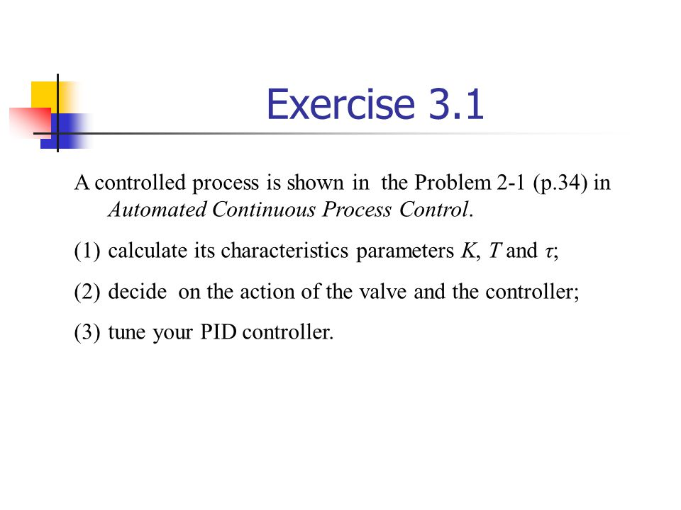 Exercise 3.1 A controlled process is shown in the Problem 2-1 (p.34) in Automated Continuous Process Control.