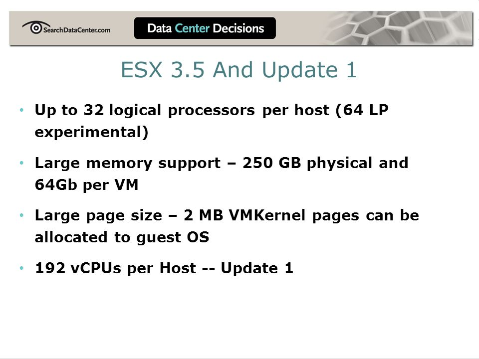 ESX 3.5 And Update 1 Up to 32 logical processors per host (64 LP experimental) Large memory support – 250 GB physical and 64Gb per VM.