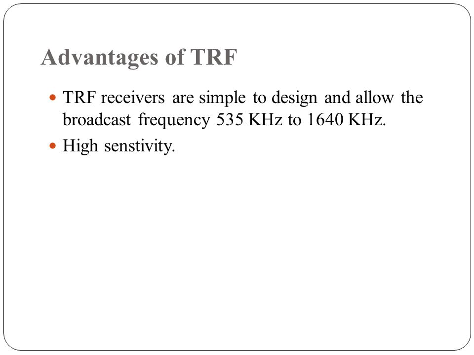 Advantages of TRF TRF receivers are simple to design and allow the broadcast frequency 535 KHz to 1640 KHz.