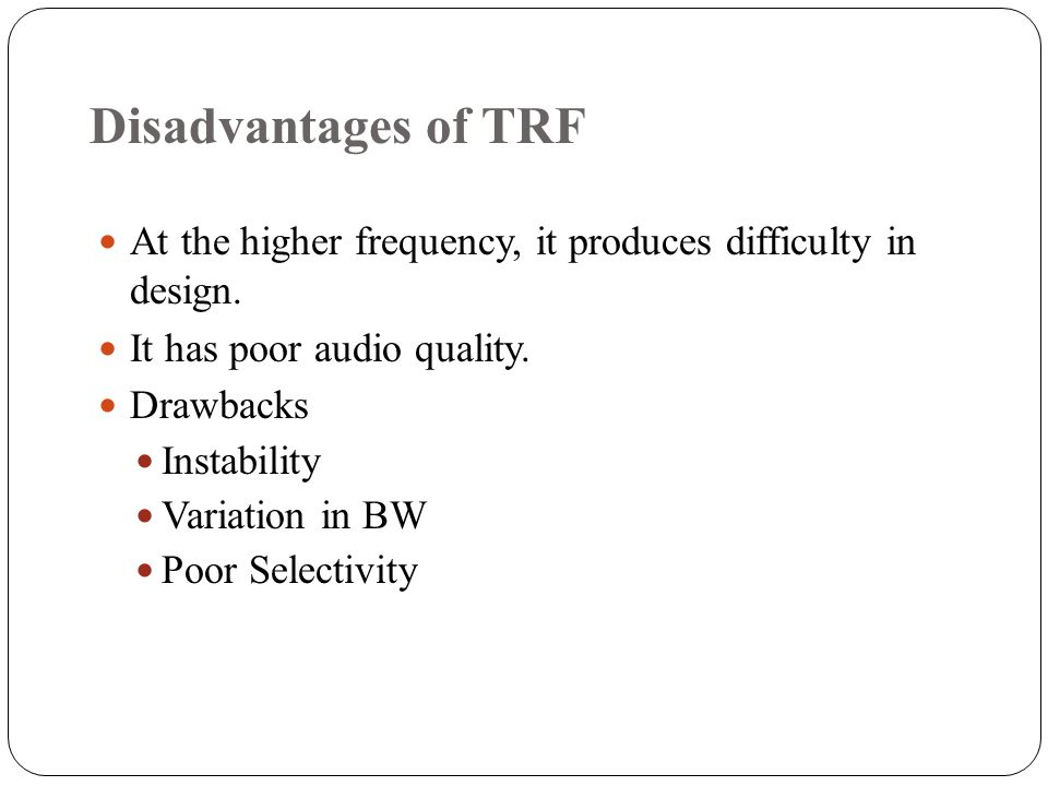 Disadvantages of TRF At the higher frequency, it produces difficulty in design. It has poor audio quality.