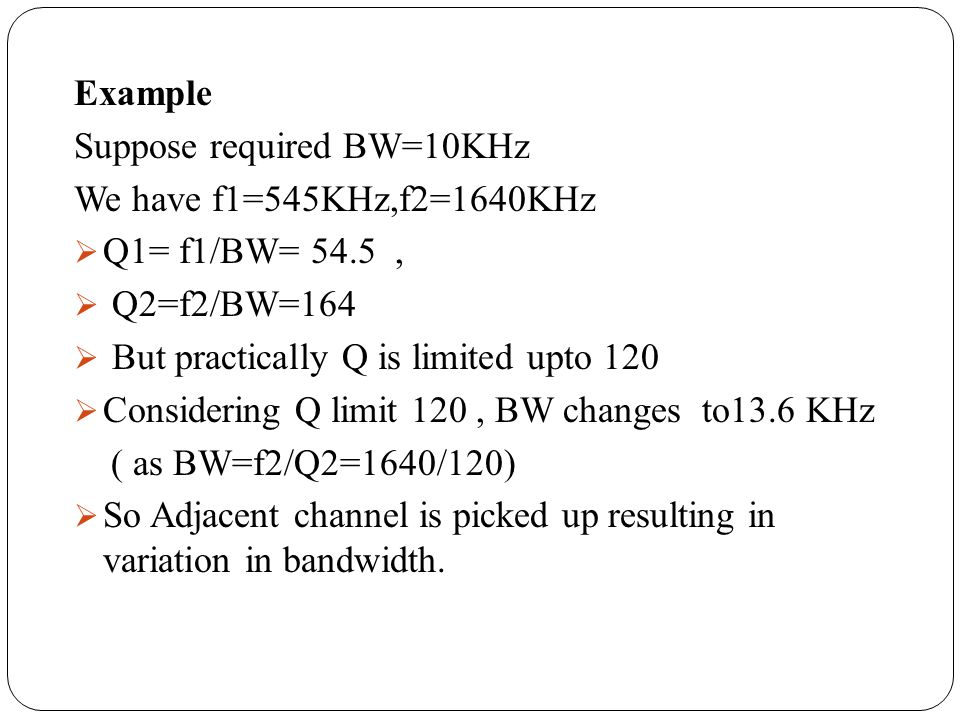 Example Suppose required BW=10KHz. We have f1=545KHz,f2=1640KHz. Q1= f1/BW= 54.5 , Q2=f2/BW=164.