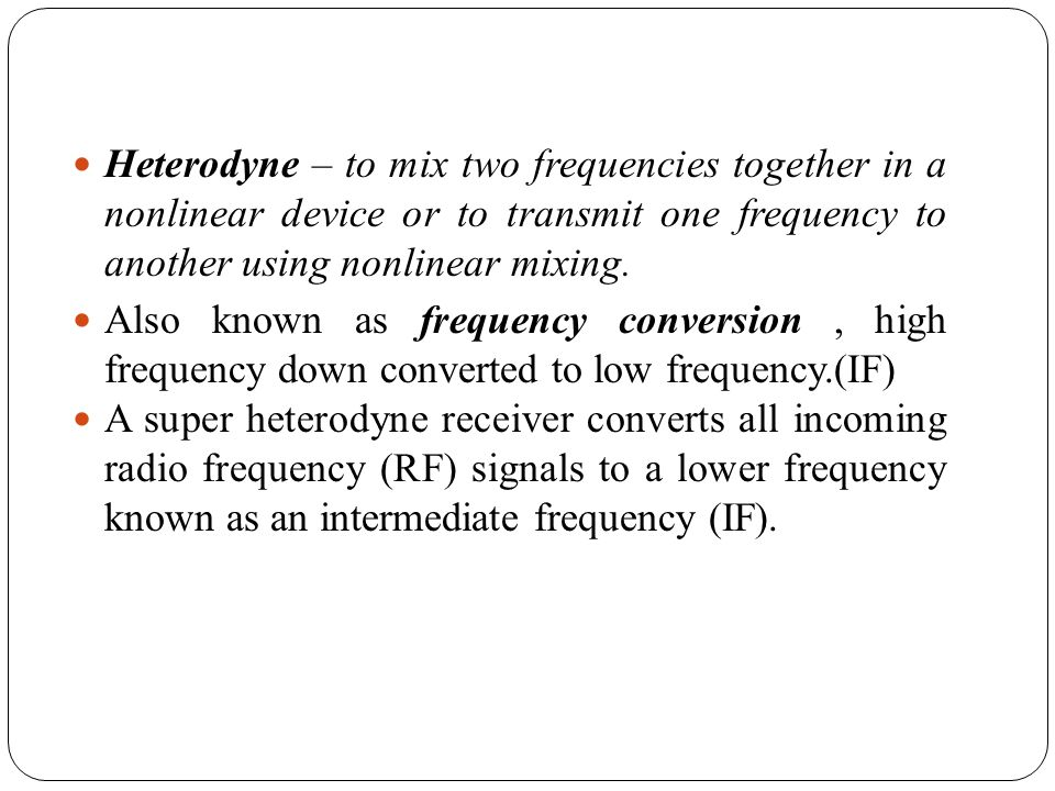 Heterodyne – to mix two frequencies together in a nonlinear device or to transmit one frequency to another using nonlinear mixing.