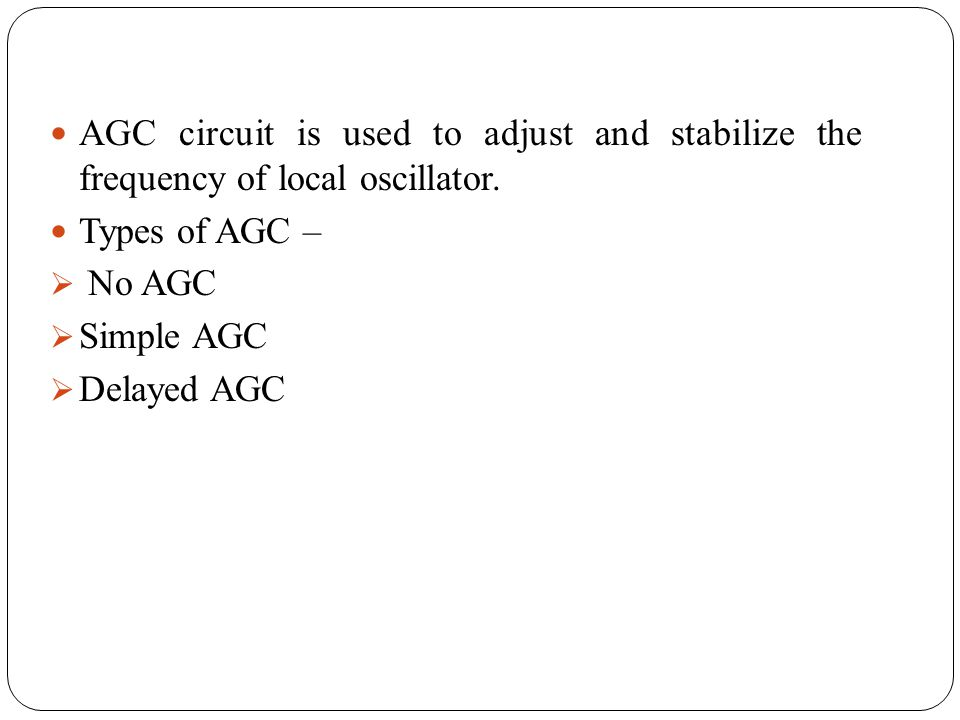 AGC circuit is used to adjust and stabilize the frequency of local oscillator.