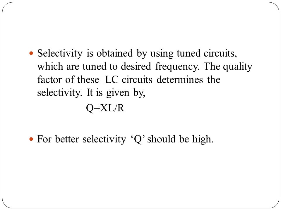 Selectivity is obtained by using tuned circuits, which are tuned to desired frequency. The quality factor of these LC circuits determines the selectivity. It is given by,