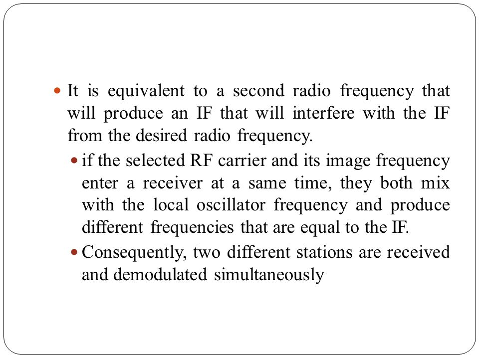 It is equivalent to a second radio frequency that will produce an IF that will interfere with the IF from the desired radio frequency.