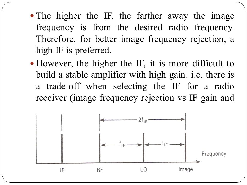 The higher the IF, the farther away the image frequency is from the desired radio frequency. Therefore, for better image frequency rejection, a high IF is preferred.