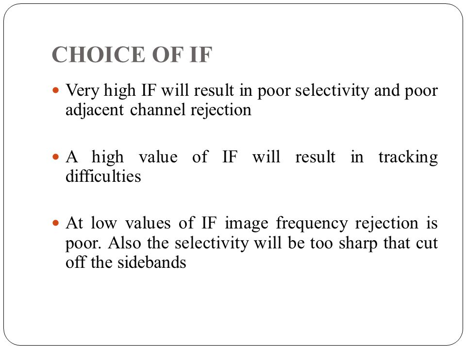 CHOICE OF IF Very high IF will result in poor selectivity and poor adjacent channel rejection.