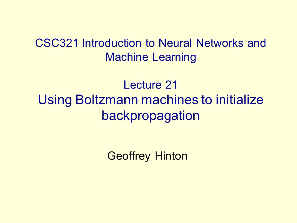 CSC321 Introduction to Neural Networks and Machine Learning Lecture 21 Using Boltzmann machines to initialize backpropagation