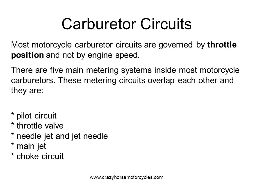 Carburetor Circuits Most motorcycle carburetor circuits are governed by throttle position and not by engine speed.
