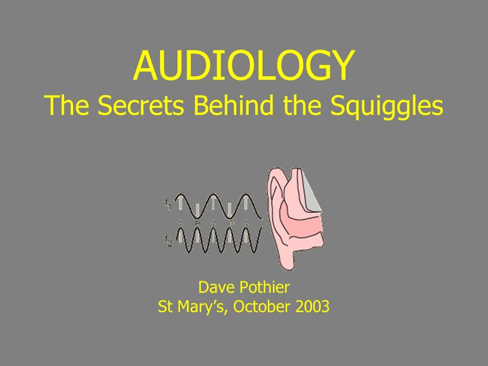 AUDIOLOGY The Secrets Behind the Squiggles Dave Pothier St Mary's, October 2003