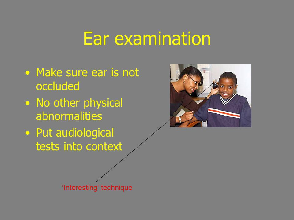 Ear examination Make sure ear is not occluded