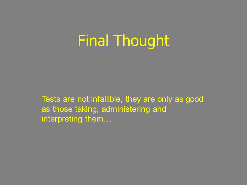 Final Thought Tests are not infallible, they are only as good as those taking, administering and interpreting them…