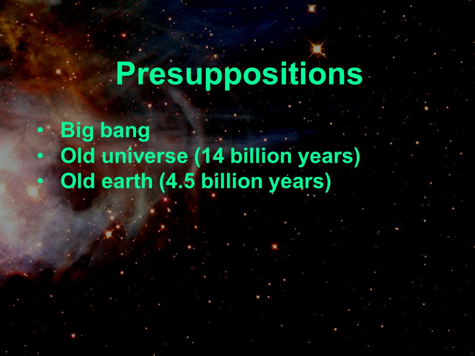 Presuppositions Big bang Old universe (14 billion years)