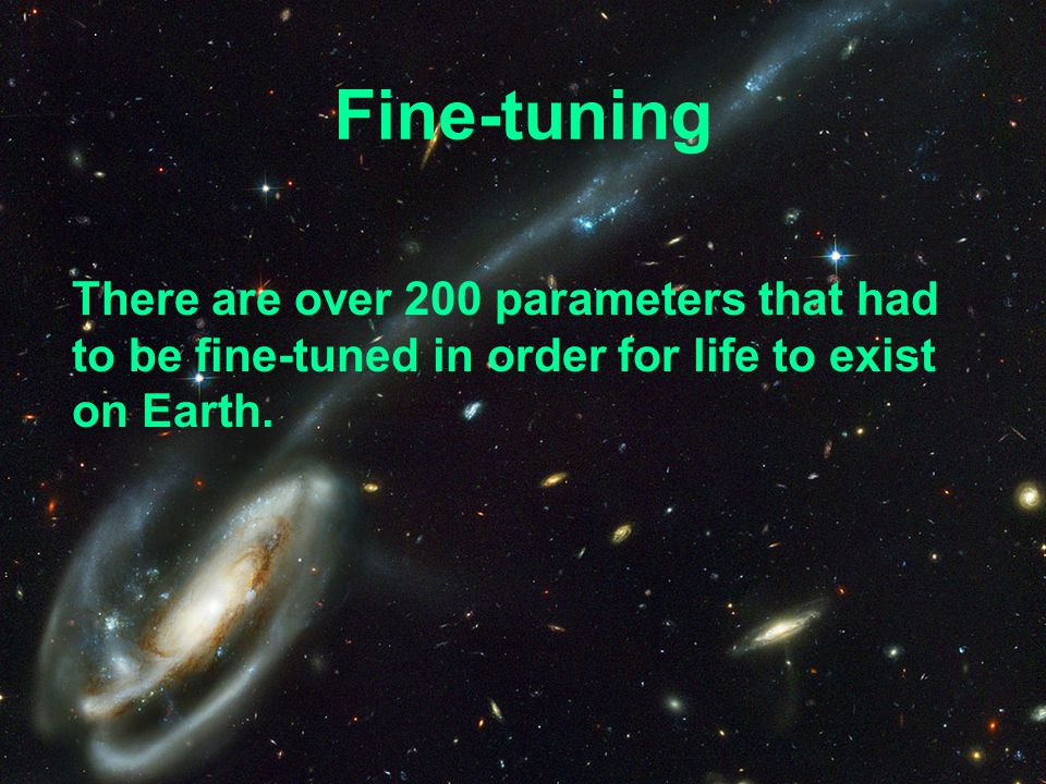 Fine-tuning There are over 200 parameters that had to be fine-tuned in order for life to exist on Earth.